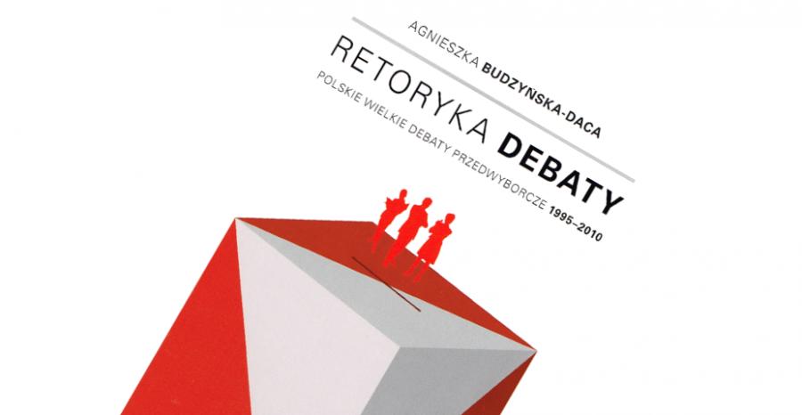 """""""Retoryka Debaty. Polskie wielkie debaty przedwyborcze 1995–2010"""""""