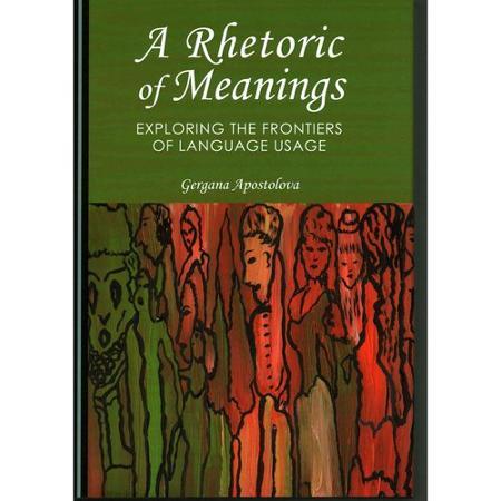 A Rhetoric of Meanings. Exploring the Frontiers of Language Usage. - Gergana Apostolova